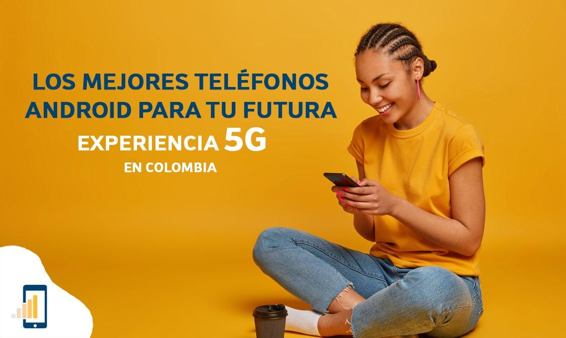 Los mejores teléfonos android para tu futura experiencia 5G en Colombia